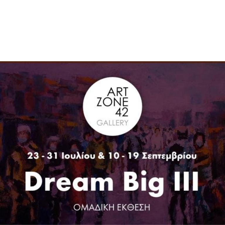 'Dream Big III – Ομαδική έκθεση' / 23-31 IΟΥΛΙΟΥ & 15-26 ΣΕΠΤΕΜΒΡΙΟΥ, στην γκαλερί Artzone 42